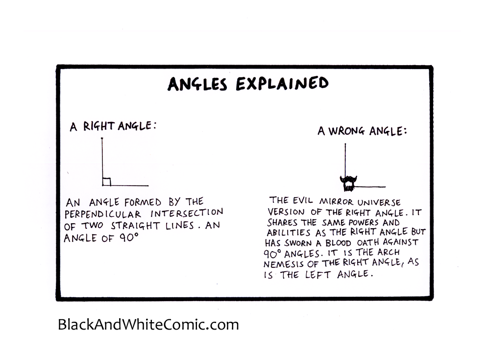 angles explained: a right angle labelled; an angle formed by the perpendicular intersection of two straight lines. An angle of 90 degrees. a second right angle with a goatee on it labelled; the evil mirror universe version of the right angle. It shares the same powers and abilities as the right angle but has sworn a blood oath against 90 degree angles. It is the arch nemesis of the right angle, as is the left angle.