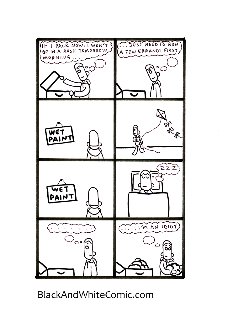 Panel 1 – John opens an empty suitcase. - John (thought bubble): If I pack now I won't be in a rush tomorrow morning... Panel 2 – John (thought bubble): … Just need to run a few errands first. Panel 3 – John is watching paint dry. Panel 4 – John is flying a kite. Panel 5 – John is watching paint dry again. Panel 6 – John is sleeping. Panel 7 – John stares at the still empty suitcase – John (thought bubble): ….... Panel 8 – John is shoving clothes into the suitcase – John (thought bubble): ….. I'm an idiot.