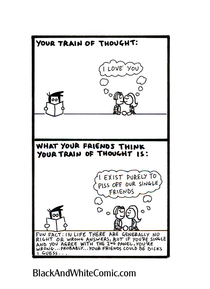 Panel 1 – Sam and Mel kiss while Ed reads a book - Caption: Your train of thought... Sam and Mel (thought bubble): I love you. Panel 2 – Sam and Mel are kissing while Ed reads a book – Caption: What your friends think your train of thought is... Sam and Mel (thought bubble): I exist purely to piss off our single friends. Panel 3 – Caption: Fun Fact; In life there are generally no right or wrong answers, but if you're single and you agree with the 2nd panel, you're wrong... probably... your friends could be dicks I guess...